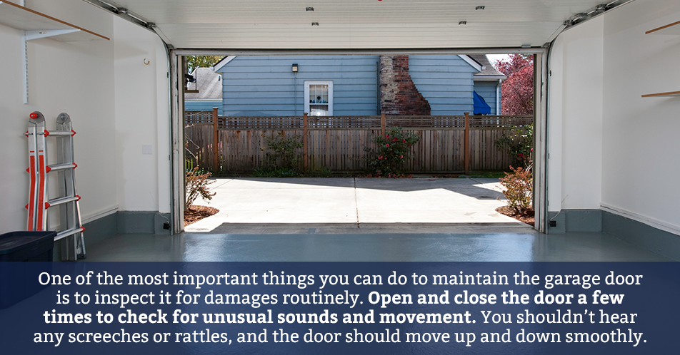 One of the most important things you can do to maintain the garage door is to inspect it for damages routinely. Open and close the door a few times to check for unusual sounds and movement. You shouldn't hear any screeches or rattles, and the door should move up and down smoothly.
