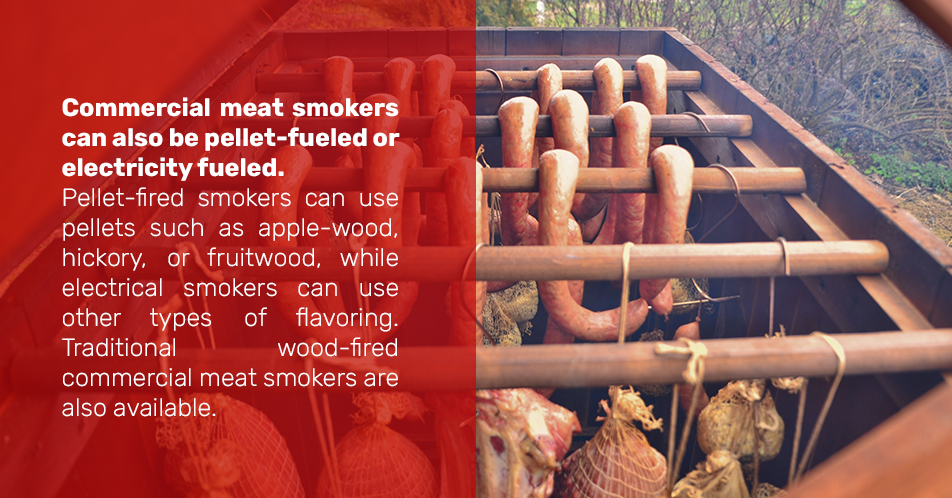 Commercial meat smokers can also be pellet-fueled or electricity fueled. Pellet-fired smokers can use pellets such as apple-wood, hickory, or fruitwood, while electrical smokers can use other types of flavoring. Traditional wood-fired commercial meat smokers are also available.
