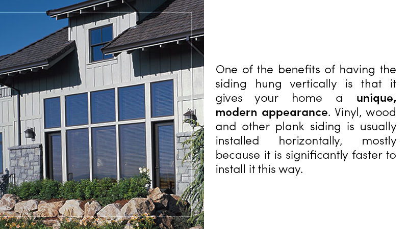 One of the benefits of having the siding hung vertically is that it gives your home a unique, modern appearance. Vinyl, wood and other plank siding is usually installed horizontally, mostly because it is significantly faster to install it this way.