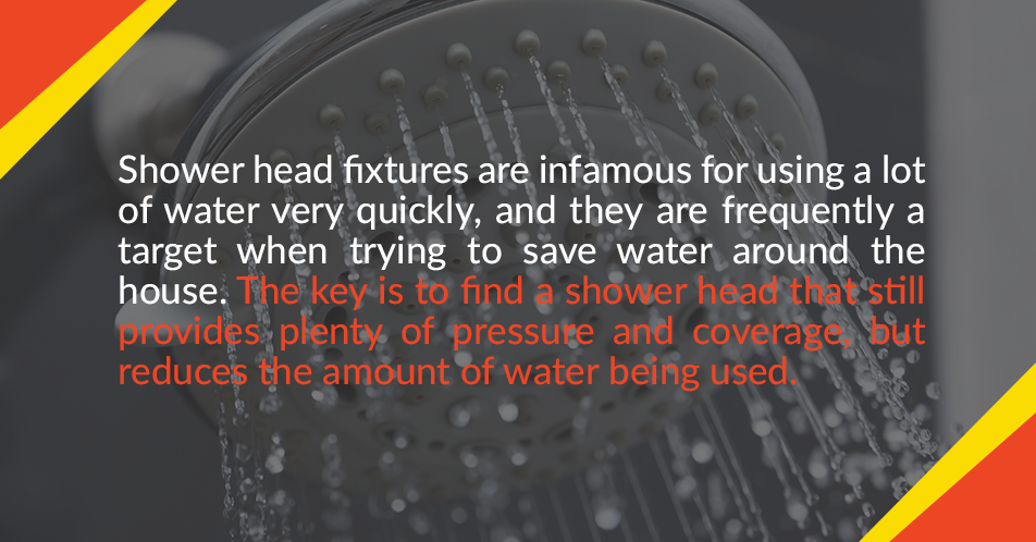 Shower head fixtures are infamous for using a lot of water very quickly, and they are frequently a target when trying to save water around the house. The key is to find a shower head that still provides plenty of pressure and coverage, but reduces the amount of water being used.