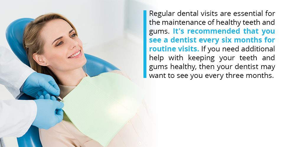 Regular dental visits are essential for the maintenance of healthy teeth and gums. It's recommended that you see a dentist every six months for routine visits. If you need additional help with keeping your teeth and gums healthy, then your dentist may want to see you every three months.