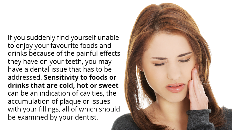 If you suddenly find yourself unable to enjoy your favourite foods and drinks because of the painful effects they have on your teeth, you may have a dental issue that has to be addressed. Sensitivity to foods or drinks that are cold, hot or sweet can be an indication of cavities, the accumulation of plaque or issues with your fillings, all of which should be examined by your dentist.