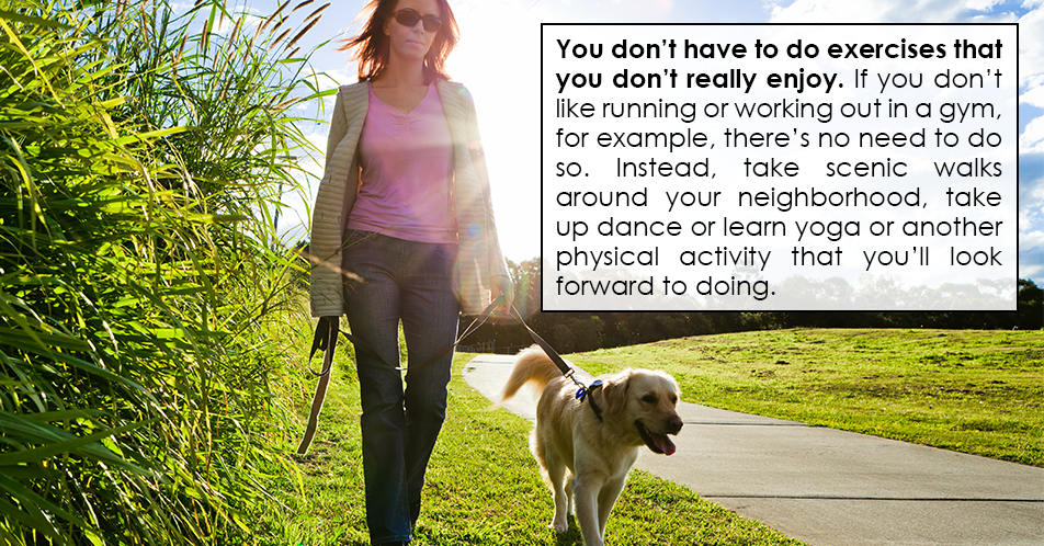 You don't have to do exercises that you don't really enjoy. If you don't like running or working out in a gym, for example, there's no need to do so. Instead, take scenic walks around your neighborhood, take up dance or learn yoga or another physical activity that you'll look forward to doing.