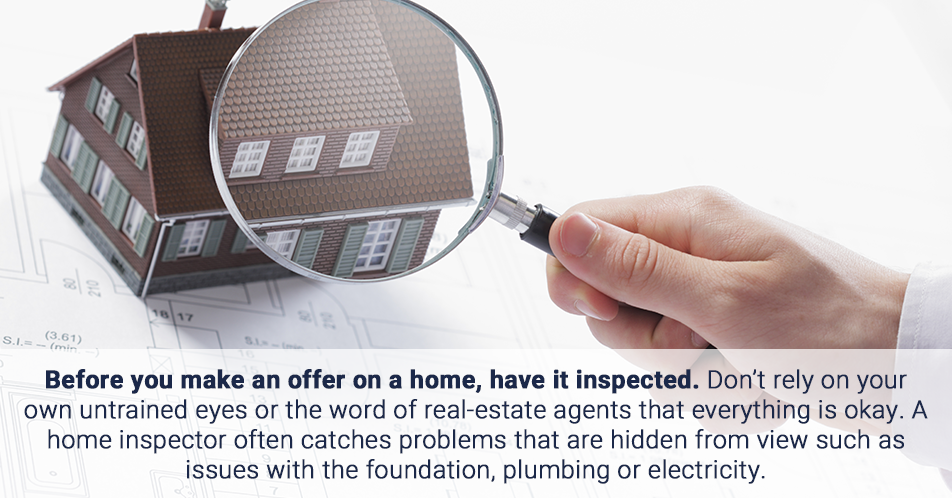 Before you make an offer on a home, have it inspected. Don't rely on your own untrained eyes or the word of real-estate agents that everything is okay. A home inspector often catches problems that are hidden from view such as issues with the foundation, plumbing or electricity.