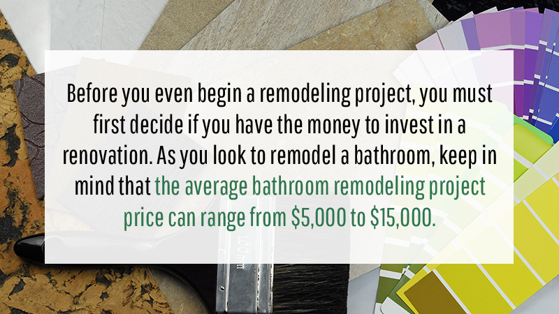 Before you even begin a remodeling project, you must first decide if you have the money to invest in a renovation. As you look to remodel a bathroom, keep in mind that the average bathroom remodeling project price can range from $5,000 to $15,000.