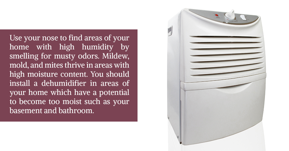 Use your nose to find areas of your home with high humidity by smelling for musty odors. Mildew, mold, and mites thrive in areas with high moisture content. You should install a dehumidifier in areas of your home which have a potential to become too moist such as your basement and bathroom.