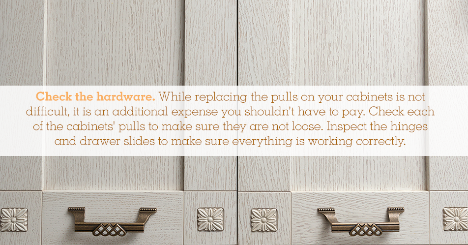 Check the hardware. While replacing the pulls on your cabinets is not difficult, it is an additional expense you shouldn't have to pay. Check each of the cabinets' pulls to make sure they are not loose. Inspect the hinges and drawer slides to make sure everything is working correctly.