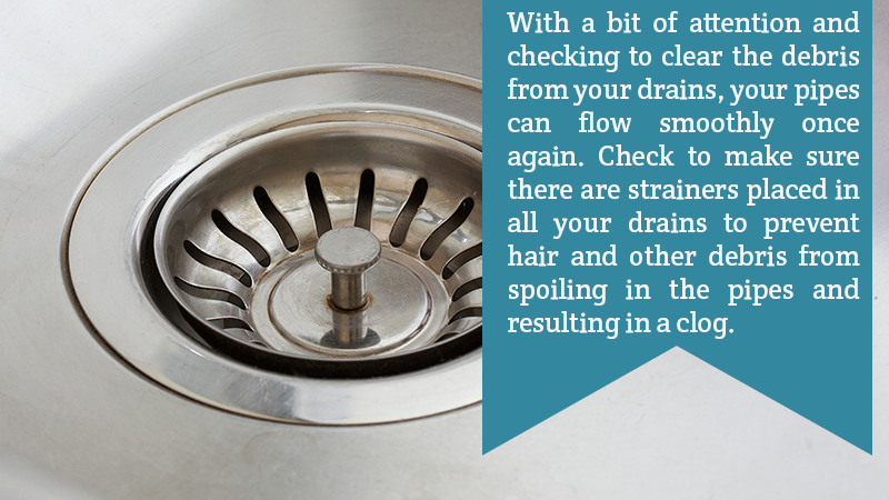 With a bit of attention and checking to clear the debris from your drains, your pipes can flow smoothly once again. Check to make sure there are strainers placed in all your drains to prevent hair and other debris from spoiling in the pipes and resulting in a clog.