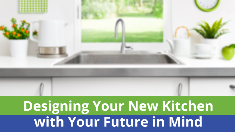 Designing Your New Kitchen with Your Future in Mind