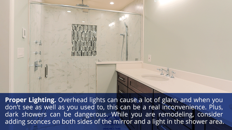 Proper Lighting: Overhead lights can cause a lot of glare, and when you don't see as well as you used to, this can be a real inconvenience. Plus, dark showers can be dangerous. While you are remodeling, consider adding sconces on both sides of the mirror and a light in the shower area.