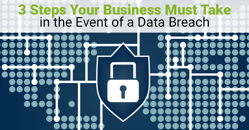 3 Steps Your Business Must Take in the Event of a Data Breach