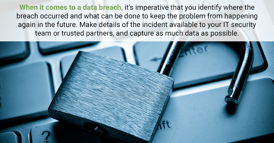 When it comes to a data breach, it's imperative that you identify where the breach occurred and what can be done to keep the problem from happening again in the future. Make details of the incident available to your IT security team or trusted partners, and capture as much data as possible.