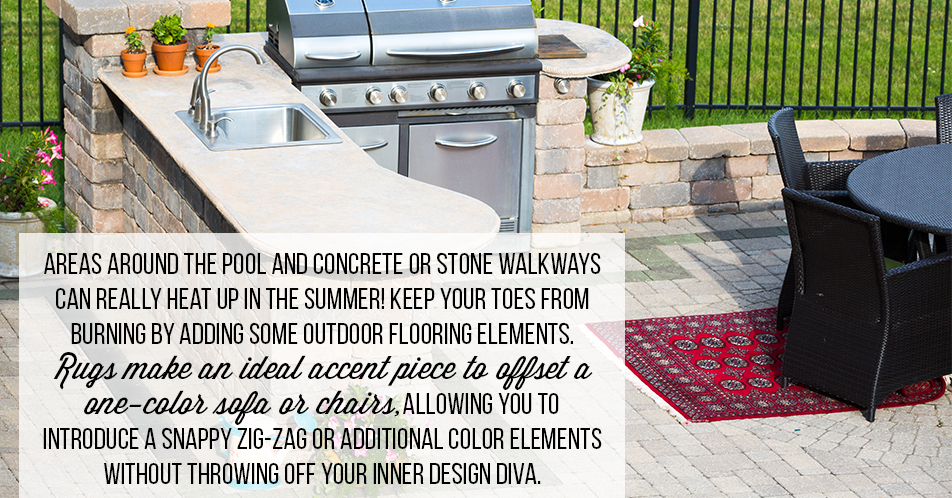 Areas around the pool and concrete or stone walkways can really heat up in the summer! Keep your toes from burning by adding some outdoor flooring elements. Rugs make an ideal accent piece to offset a one-color sofa or chairs, allowing you to introduce a snappy zig-zag or additional color elements without throwing off your inner design diva.