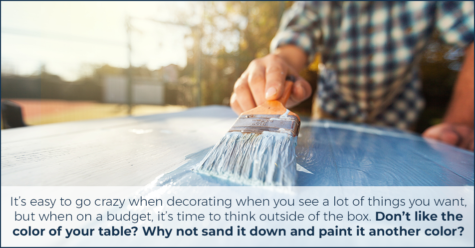 It's easy to go crazy when decorating when you see a lot of things you want, but when on a budget, it's time to think outside of the box. Don't like the color of your table? Why not sand it down and paint it another color?