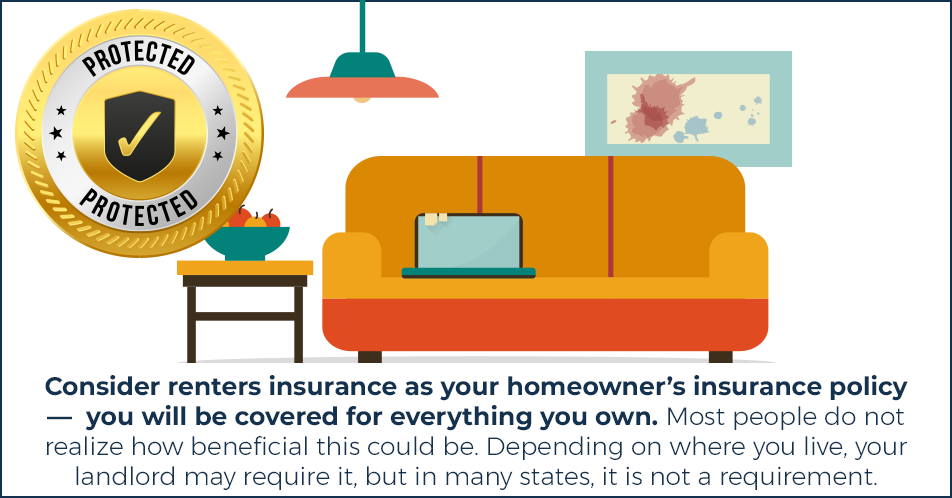 Consider renters insurance as your homeowners insurance policy —  you will be covered for everything you own. Most people do not realize how beneficial this could be. Depending on where you live, your landlord may require it, but in many states, it is not a requirement.
