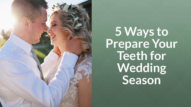 5 Ways to Prepare Your Teeth for Wedding Season
