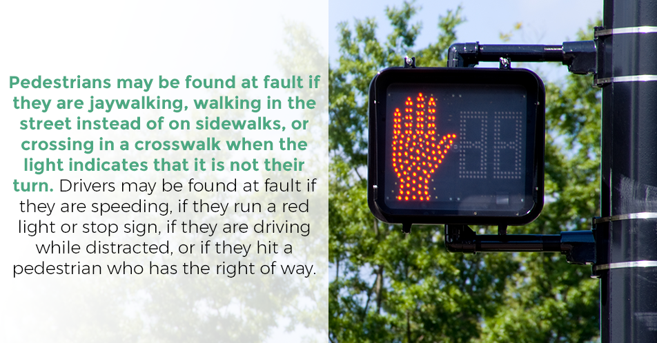 Pedestrians may be found at fault if they are jaywalking, walking in the street instead of on sidewalks, or crossing in a crosswalk when the light indicates that it is not their turn. Drivers may be found at fault if they are speeding, if they run a red light or stop sign, if they are driving while distracted, or if they hit a pedestrian who has the right of way.