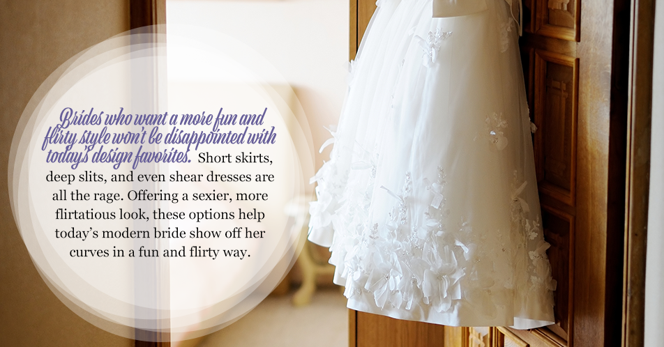 Brides who want a more fun and flirty style won't be disappointed with today's design favorites.Short skirts, deep slits, and even shear dresses are all the rage. Offering a sexier, more flirtatious look, these options help today's modern bride show off her curves in a fun and flirty way.