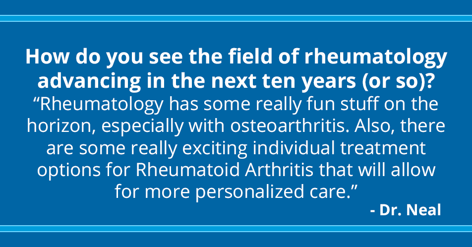 How do you see the field of rheumatology advancing in the next ten years (or so)?   Rheumatology has some really fun stuff on the horizon, especially with osteoarthritis. Also, there are some really exciting individual treatment options for Rheumatoid Arthritis that will allow for more personalized care.