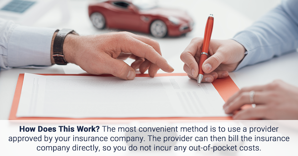 How Does This Work? The most convenient method is to use a provider approved by your insurance company. The provider can then bill the insurance company directly, so you do not incur any out-of-pocket costs.