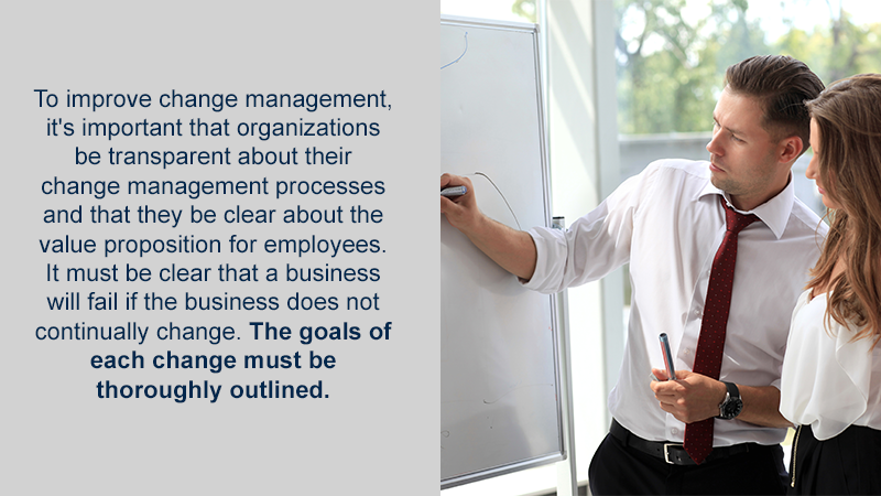 To improve change management, it's important that organizations be transparent about their change management processes and that they be clear about the value proposition for employees. It must be clear that a business will fail if the business does not continually change. The goals of each change must be thoroughly outlined.
