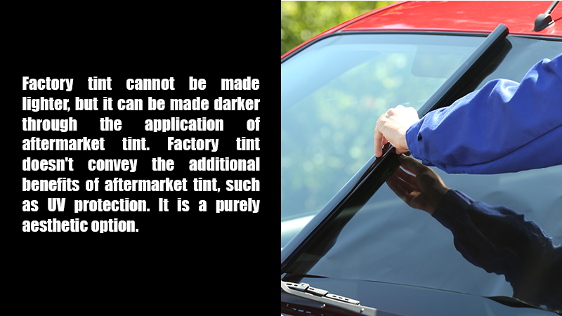 Factory tint cannot be made lighter, but it can be made darker through the application of aftermarket tint. Factory tint doesn't convey the additional benefits of aftermarket tint, such as UV protection. It is a purely aesthetic option.