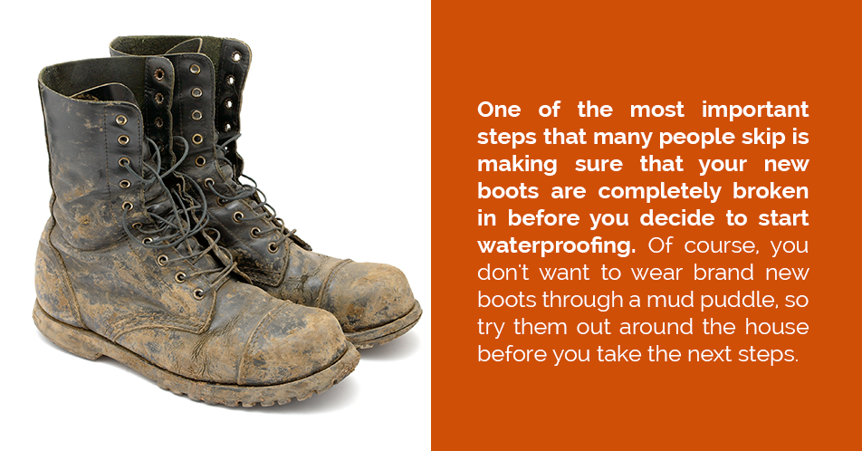One of the most important steps that many people skip is making sure that your new boots are completely broken in before you decide to start waterproofing. Of course, you don't want to wear brand new boots through a mud puddle, so try them out around the house before you take the next steps.