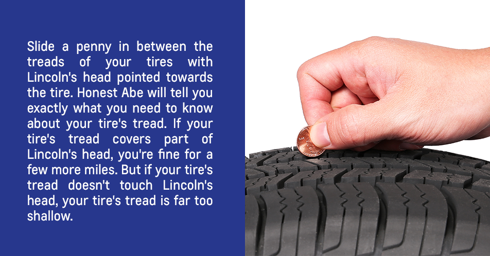 Slide a penny in between the treads of your tires with Lincoln's head pointed towards the tire. Honest Abe will tell you exactly what you need to know about your tire's tread. If your tire's tread covers part of Lincoln's head, you're fine for a few more miles. But if your tire's tread doesn't touch Lincoln's head, your tire's tread is far too shallow.