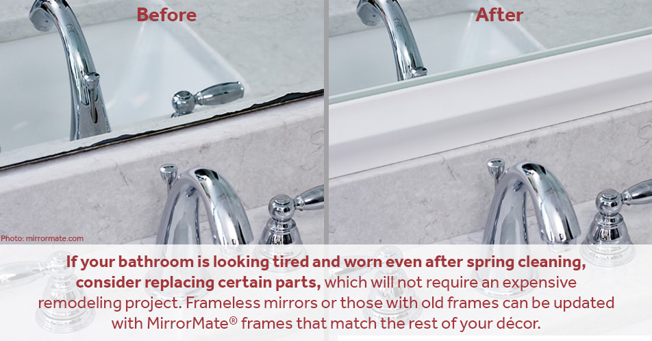 If your bathroom is looking tired and worn even after spring cleaning, consider replacing certain parts, which will not require an expensive remodeling project. Frameless mirrors or those with old frames can be updated with MirrorMate® frames that match the rest of your décor
