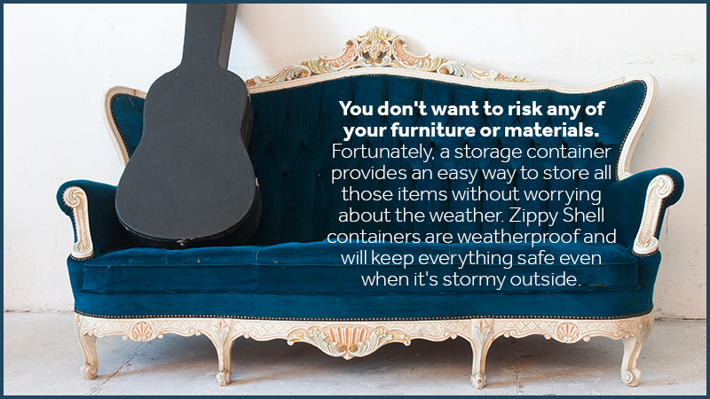 You don't want to risk any of your furniture or materials that way. Fortunately, a storage container provides an easy way to store all those items without worrying about the weather. Zippy Shell containers are weatherproof and will keep everything safe even when it's stormy outside.