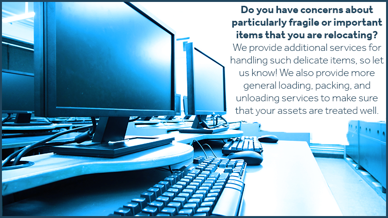 Do you have concerns about particularly fragile or important items that you are relocating? We provide additional services for handling such delicate items, so let us know! We also provide more general loading, packing, and unloading services to make sure that your assets are treated well.