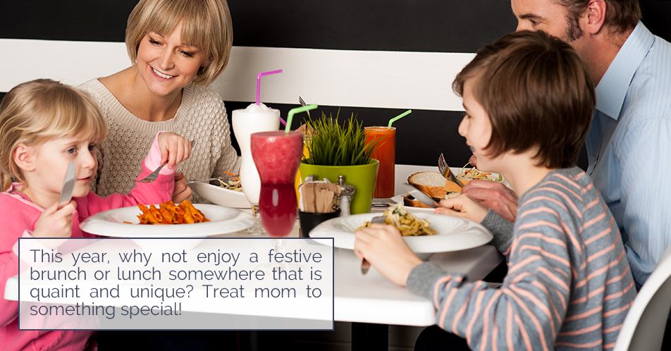 This year, why not enjoy a festive brunch or lunch somewhere that is quaint and unique? Treat mom to something special!