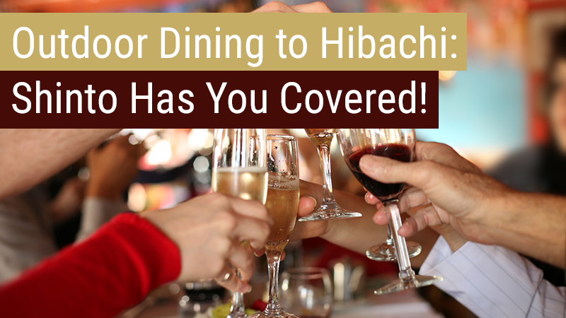 Outdoor Dining to Hibachi: Shinto Has You Covered!