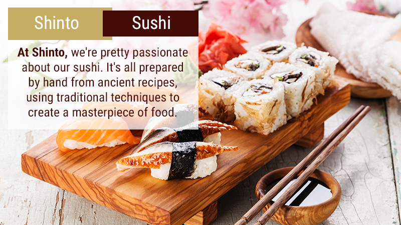 At Shinto, we're pretty passionate about our sushi. It's all prepared by hand from ancient recipes, using traditional techniques to create a masterpiece of food.
