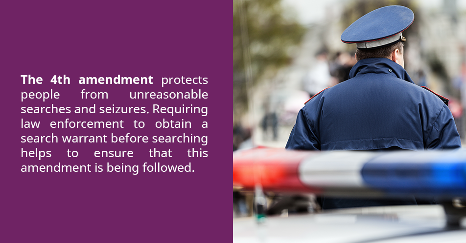 The 4th amendment protects people from unreasonable searches and seizures. Requiring law enforcement to obtain a search warrant before searching helps to ensure that this amendment is being followed.
