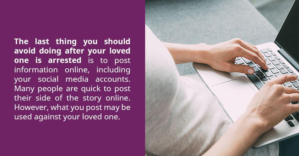 The last thing you should avoid doing after your loved one is arrested is to post information online, including your social media accounts. Many people are quick to post their side of the story online. However, what you post may be used against your loved one.