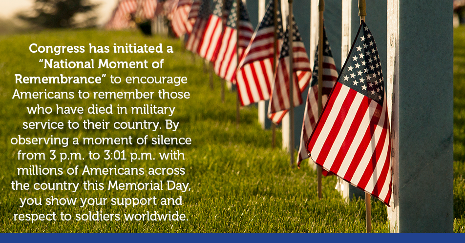 "Congress has initiated a ""National Moment of Remembrance"" to encourage Americans to remember those who have died in military service to their country. By observing a moment of silence from 3 p.m. to 3:01 p.m. with millions of Americans across the country this Memorial Day, you show your support and respect to soldiers worldwide."