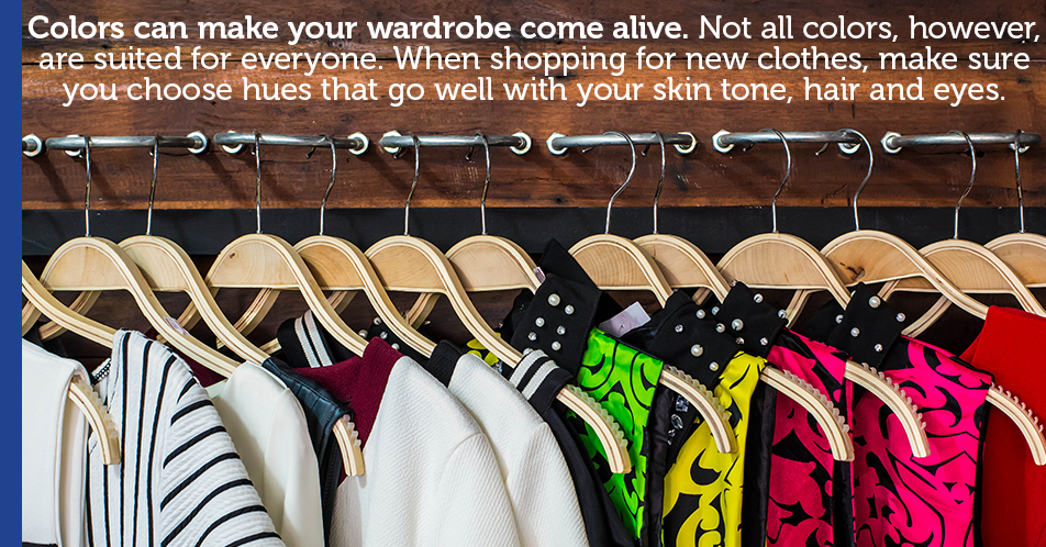 Colors can make your wardrobe come alive. Not all colors, however, are suited for everyone. When shopping for new clothes, make sure you choose hues that go well with your skin tone, hair and eyes.