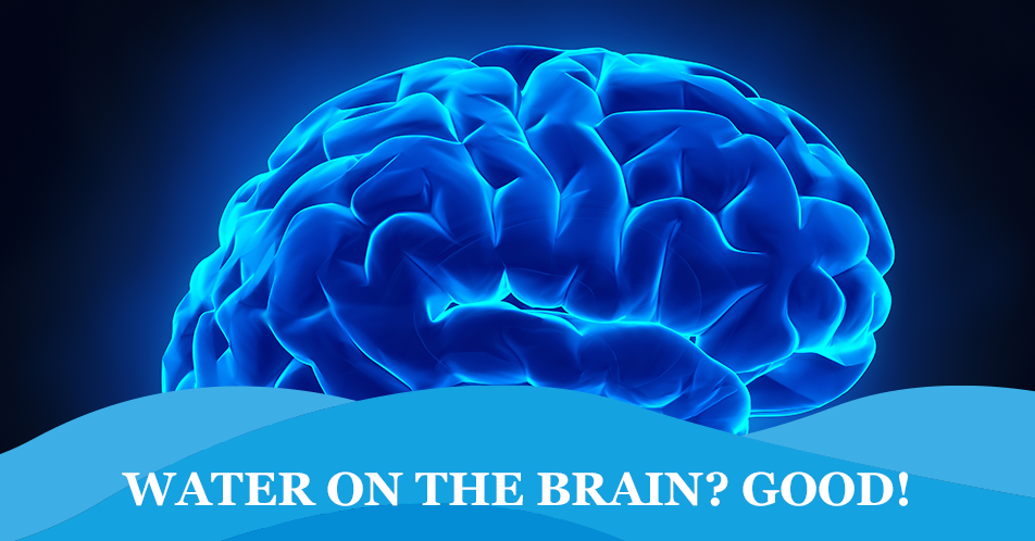Water On the Brain? Good!