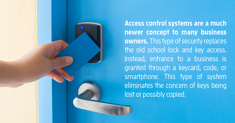 Access control systems are a much newer concept to many business owners. This type of security replaces the old school lock and key access. Instead, entrance to a business is granted through a keycard, code, or smartphone. This type of system eliminates the concern of keys being lost or possibly copied.