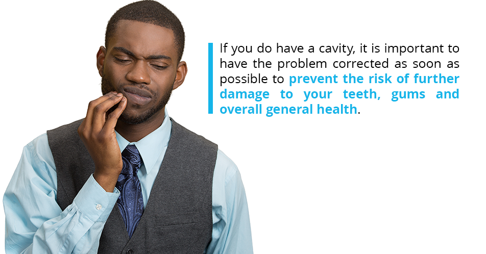 If you do have a cavity, it is important to have the problem corrected as soon as possible to prevent the risk of further damage to your teeth, gums and overall general health.