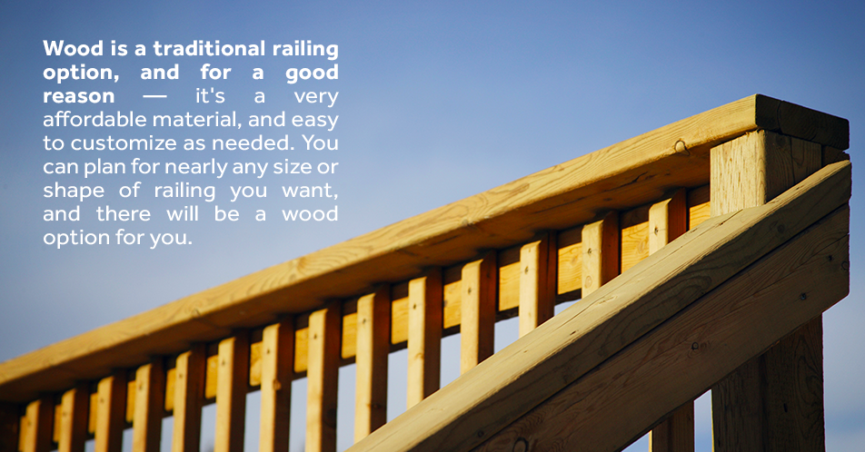 Wood is a traditional railing option, and for a good reason — it's a very affordable material, and easy to customize as needed. You can plan for nearly any size or shape of railing you want, and there will be a wood option for you.