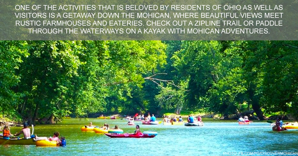 One of the activities that is beloved by residents of Ohio as well as visitors is a getaway down the Mohican, where beautiful views meet rustic farmhouses and eateries. Check out a zipline trail or paddle through the waterways on a kayak with Mohican Adventures.