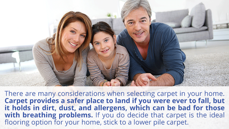 There are many pros and cons to selecting carpet in your home. Carpet provides a safer place to land if you were ever to fall, but it holds in dirt, dust, and allergens, which can be bad for those with breathing problems. If you do decide that carpet is the ideal flooring option for your home, stick to a lower pile carpet.