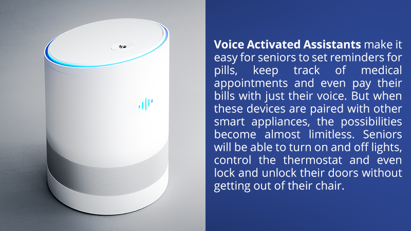 Voice Activated Assistants make it easy for seniors to set reminders for pills, keep track of medical appointments and even pay their bills with just their voice. But when these devices are paired with other smart appliances, the possibilities become almost limitless. Seniors will be able to turn on and off lights, control the thermostat and even lock and unlock their doors without getting out of their chair.