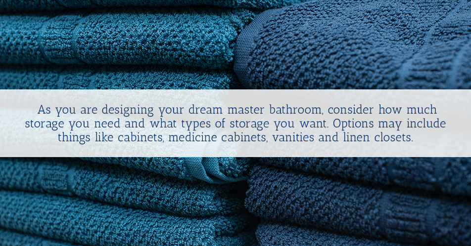 As you are designing your dream master bathroom, consider how much storage you need and what types of storage you want. Options may include things like cabinets, medicine cabinets, vanities and linen closets.