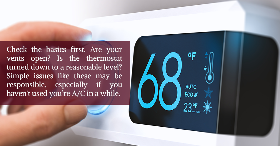 Check the basics first. Are your vents open? Is the thermostat turned down to a reasonable level? Simple issues like these may be responsible, especially if you haven't used you're A/C in a while.