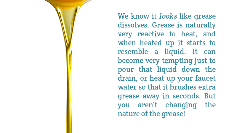 We know it looks like grease dissolves. Grease is naturally very reactive to heat, and when heated up it starts to resemble a liquid. It can become very tempting just to pour that liquid down the drain, or heat up your faucet water so that it brushes extra grease away in seconds. But you aren't changing the nature of the grease!