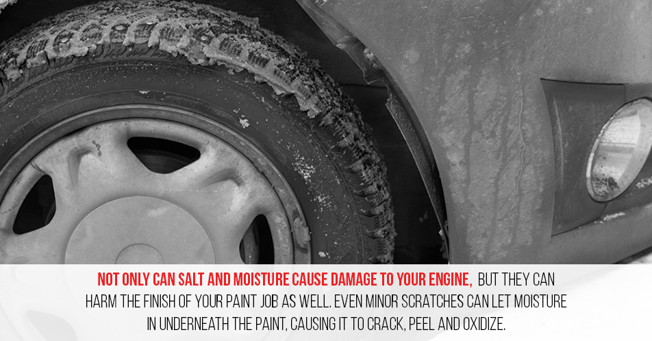 Not only can salt and moisture cause damage to your engine, but they can harm the finish of your paint job as well. Even minor scratches can let moisture in underneath the paint, causing it to crack, peel and oxidize.