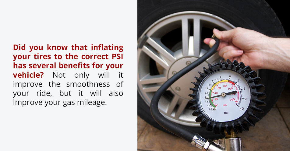 Did you know that inflating your tires to the correct PSI has several benefits for your vehicle? Not only will it improve the smoothness of your ride, but it will also improve your gas mileage.